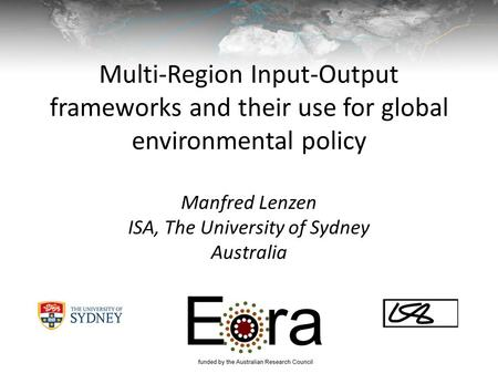 Multi-Region Input-Output frameworks and their use for global environmental policy Manfred Lenzen ISA, The University of Sydney Australia.