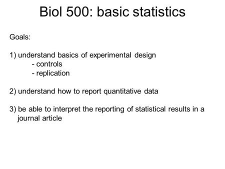 Biol 500: basic statistics Goals: 1) understand basics of experimental design - controls - replication 2) understand how to report quantitative data 3)