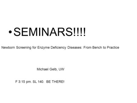 SEMINARS!!!! Newborn Screening for Enzyme Deficiency Diseases: From Bench to Practice Michael Gelb, UW F 3:15 pm. SL 140. BE THERE!