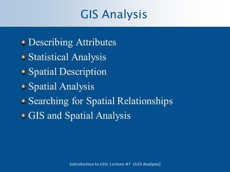 Introduction to GIS: Lecture #7 (GIS Analysis) GIS Analysis Describing Attributes Statistical Analysis Spatial Description Spatial Analysis Searching for.