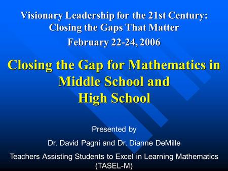 Closing the Gap for Mathematics in Middle School and High School Visionary Leadership for the 21st Century: Closing the Gaps That Matter February 22-24,