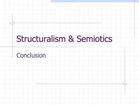 Structuralism & Semiotics Conclusion. Key words for Structualist and Semiotic approaches: I. Following language as a model Self-enclosed System with Basic.