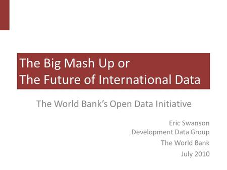 The Big Mash Up or The Future of International Data The World Bank's Open Data Initiative Eric Swanson Development Data Group The World Bank July 2010.
