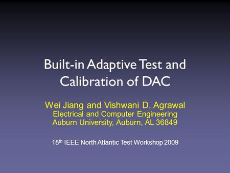 Built-in Adaptive Test and Calibration of DAC Wei Jiang and Vishwani D. Agrawal Electrical and Computer Engineering Auburn University, Auburn, AL 36849.