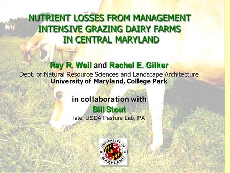 NUTRIENT LOSSES FROM MANAGEMENT INTENSIVE GRAZING DAIRY FARMS IN CENTRAL MARYLAND Ray R. Weil and Rachel E. Gilker Dept. of Natural Resource Sciences and.