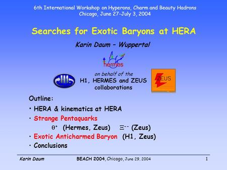 Karin DaumBEACH 2004, Chicago, June 29, 2004 1 Searches for Exotic Baryons at HERA Karin Daum – Wuppertal Outline: HERA & kinematics at HERA Strange Pentaquarks.