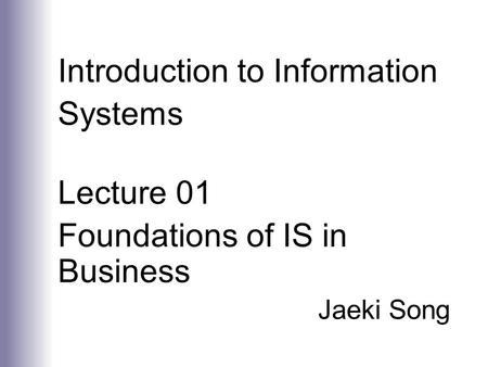 Introduction to Information Systems Lecture 01 Foundations of IS in Business Jaeki Song.