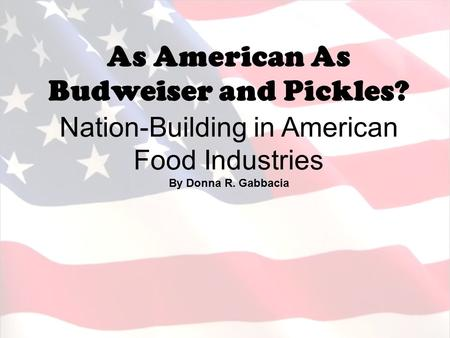 As American As Budweiser and Pickles? Nation-Building in American Food Industries By Donna R. Gabbacia.