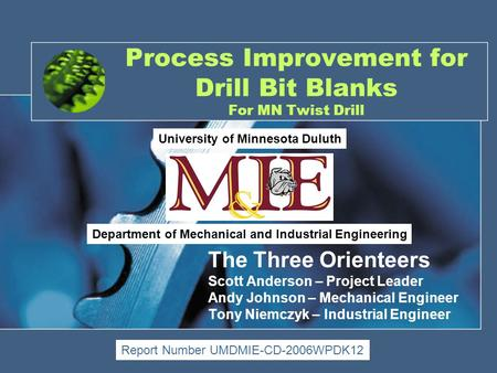 Process Improvement for Drill Bit Blanks For MN Twist Drill The Three Orienteers Scott Anderson – Project Leader Andy Johnson – Mechanical Engineer Tony.