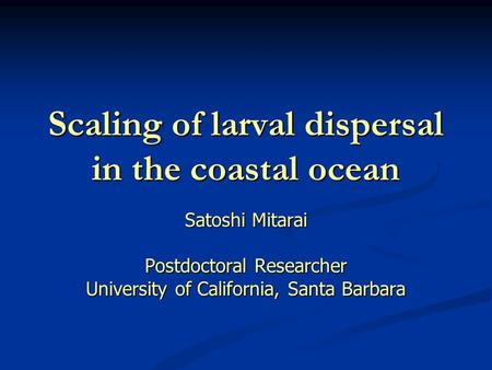 Scaling of larval dispersal in the coastal ocean Satoshi Mitarai Postdoctoral Researcher University of California, Santa Barbara.