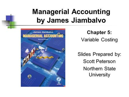 Managerial Accounting by James Jiambalvo Chapter 5: Variable Costing Slides Prepared by: Scott Peterson Northern State University.