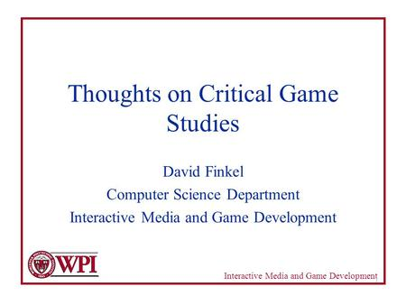 Interactive Media and Game Development 1 Thoughts on Critical Game Studies David Finkel Computer Science Department Interactive Media and Game Development.
