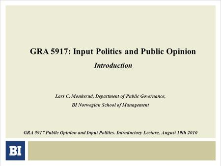 GRA 5917: Input Politics and Public Opinion Introduction GRA 5917 Public Opinion and Input Politics. Introductory Lecture, August 19th 2010 Lars C. Monkerud,