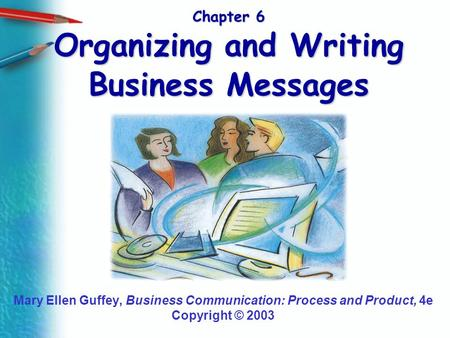 Chapter 6 Organizing and Writing Business Messages Mary Ellen Guffey, Business Communication: Process and Product, 4e Copyright © 2003.
