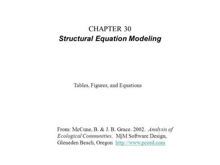 CHAPTER 30 Structural Equation Modeling From: McCune, B. & J. B. Grace. 2002. Analysis of Ecological Communities. MjM Software Design, Gleneden Beach,