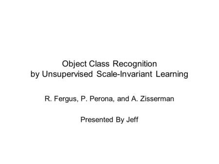 Object Class Recognition by Unsupervised Scale-Invariant Learning R. Fergus, P. Perona, and A. Zisserman Presented By Jeff.