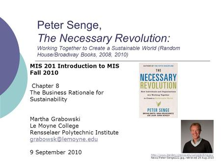 Peter Senge, The Necessary Revolution: Working Together to Create a Sustainable World (Random House/Broadway Books, 2008, 2010) MIS 201 Introduction to.