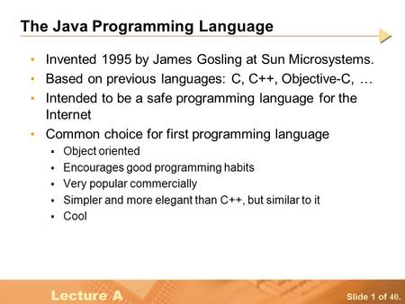 Slide 1 of 40. Lecture A The Java Programming Language Invented 1995 by James Gosling at Sun Microsystems. Based on previous languages: C, C++, Objective-C,
