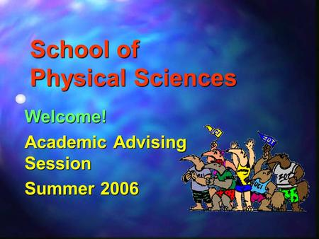 School of Physical Sciences Welcome! Academic Advising Session Summer 2006.
