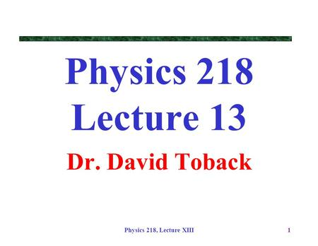 Physics 218, Lecture XIII1 Physics 218 Lecture 13 Dr. David Toback.