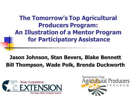 The Tomorrow's Top Agricultural Producers Program: An Illustration of a Mentor Program for Participatory Assistance Jason Johnson, Stan Bevers, Blake Bennett.