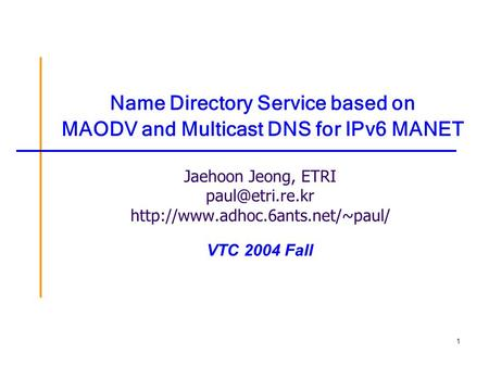 1 Name Directory Service based on MAODV and Multicast DNS for IPv6 MANET Jaehoon Jeong, ETRI  VTC 2004.