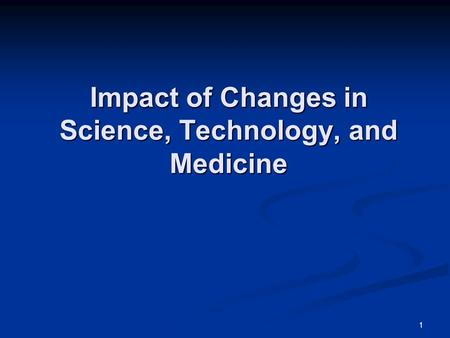 1 Impact of Changes in Science, Technology, and Medicine.