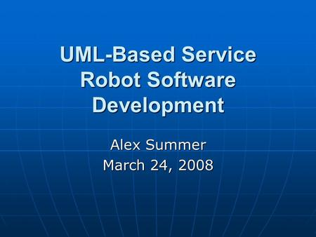 UML-Based Service Robot Software Development Alex Summer March 24, 2008.