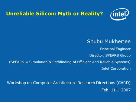 Unreliable Silicon: Myth or Reality? Shubu Mukherjee Principal Engineer Director, SPEARS Group (SPEARS = Simulation & Pathfinding of Efficient And Reliable.
