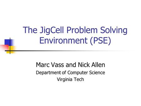The JigCell Problem Solving Environment (PSE) Marc Vass and Nick Allen Department of Computer Science Virginia Tech.