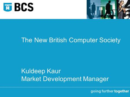 Going further together The New British Computer Society Kuldeep Kaur Market Development Manager.