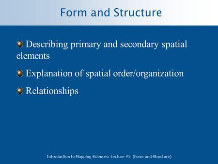 Introduction to Mapping Sciences: Lecture #5 (Form and Structure) Form and Structure Describing primary and secondary spatial elements Explanation of spatial.