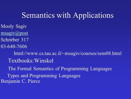 Semantics with Applications Mooly Sagiv Schrirber 317 03-640-7606 html://www.cs.tau.ac.il/~msagiv/courses/sem08.html Textbooks:Winskel The.