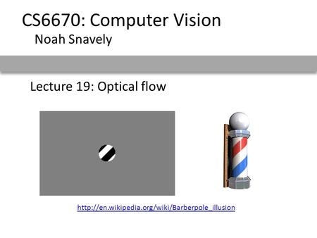 Lecture 19: Optical flow CS6670: Computer Vision Noah Snavely