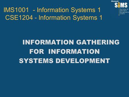 INFORMATION GATHERING FOR INFORMATION SYSTEMS DEVELOPMENT IMS1001 - Information Systems 1 CSE1204 - Information Systems 1.