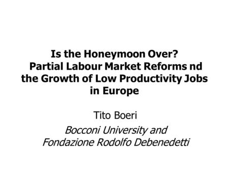 Tito Boeri Bocconi University and Fondazione Rodolfo Debenedetti Is the Honeymoon Over? Partial Labour Market Reforms nd the Growth of Low Productivity.