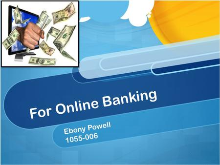 For Online Banking Ebony Powell 1055-006. What Is Online Banking? Online Banking is a way for consumers to quickly and efficiently handle financial transactions.