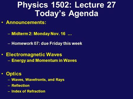 Physics 1502: Lecture 27 Today's Agenda Announcements: –Midterm 2: Monday Nov. 16 … –Homework 07: due Friday this week Electromagnetic Waves –Energy and.