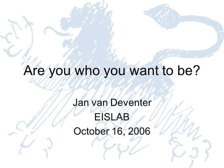 Are you who you want to be? Jan van Deventer EISLAB October 16, 2006.
