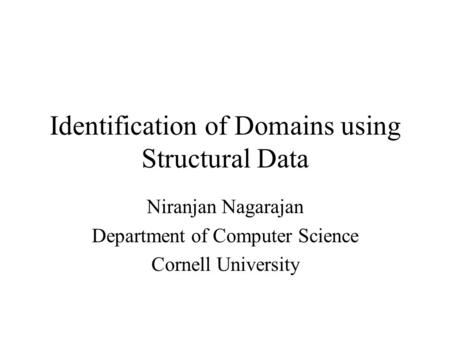 Identification of Domains using Structural Data Niranjan Nagarajan Department of Computer Science Cornell University.
