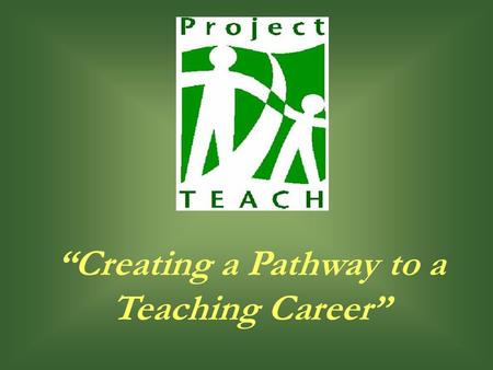 """Creating a Pathway to a Teaching Career"". 2 Presentation Purpose Summary of Project TEACH Establish Initial Contact with Advisors Collect Required Forms."