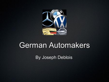 German Automakers By Joseph Deblois. Table of Contents List of Cars AudiVolkswagonGumpertPorsche Mercedes Benz BMW.