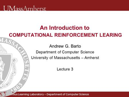An Introduction to COMPUTATIONAL REINFORCEMENT LEARING Andrew G. Barto Department of Computer Science University of Massachusetts – Amherst Lecture 3 Autonomous.