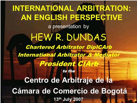 INTERNATIONAL ARBITRATION: AN ENGLISH PERSPECTIVE a presentation by HEW R. DUNDAS Chartered Arbitrator DipICArb International Arbitrator & Mediator President.