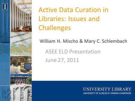 Active Data Curation in Libraries: Issues and Challenges ASEE ELD Presentation June 27, 2011 William H. Mischo & Mary C. Schlembach.