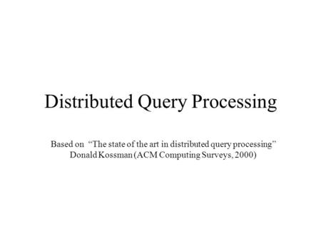 "Distributed Query Processing Based on ""The state of the art in distributed query processing"" Donald Kossman (ACM Computing Surveys, 2000)"