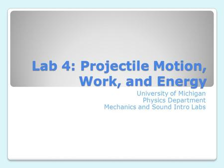 Lab 4: Projectile Motion, Work, and Energy University of Michigan Physics Department Mechanics and Sound Intro Labs.