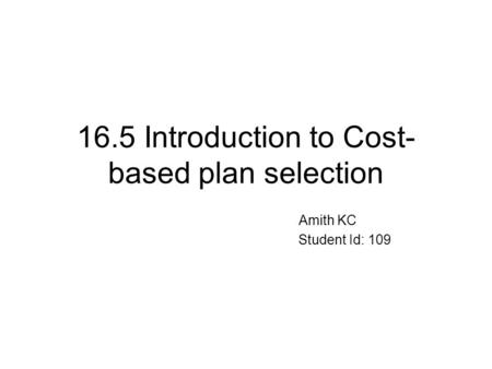 16.5 Introduction to Cost- based plan selection Amith KC Student Id: 109.