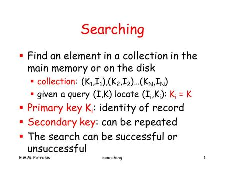 E.G.M. Petrakissearching1 Searching  Find an element in a collection in the main memory or on the disk  collection: (K 1,I 1 ),(K 2,I 2 )…(K N,I N )