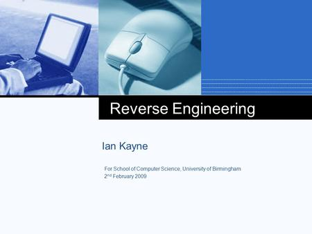 Reverse Engineering Ian Kayne For School of Computer Science, University of Birmingham 2 nd February 2009.